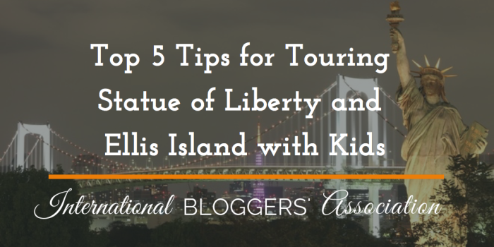 Top 5 Tips for Touring Statue of Liberty and Ellis Island with Kids