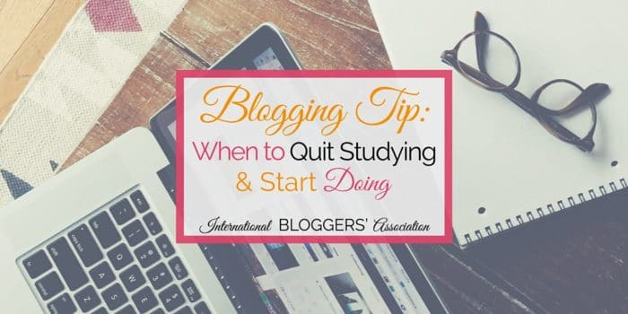 Blogging Tip: When to Quit Studying and Start Doing