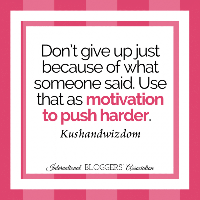 """Don't give up just because of what someone said. Use that as motivation to push harder."" - Kushandwizdom"