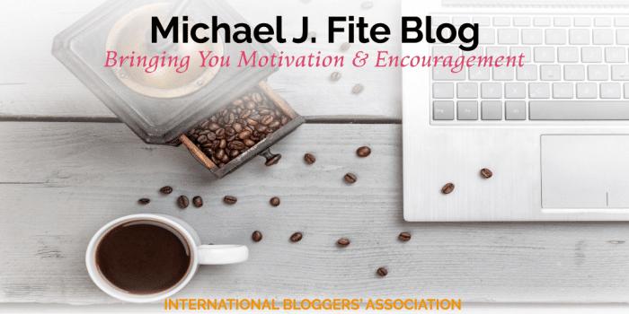 Michael J. Fite Blog – Bringing You Motivation and Encouragement
