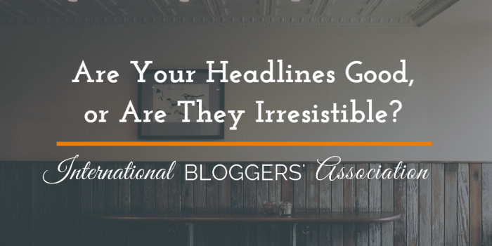 Are Your Headlines Good, or Are They Irresistible?