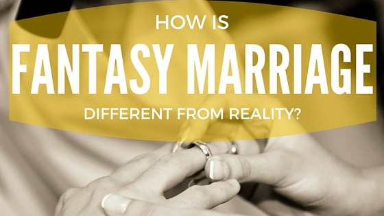 How is Fantasy Marriage Different From Reality?