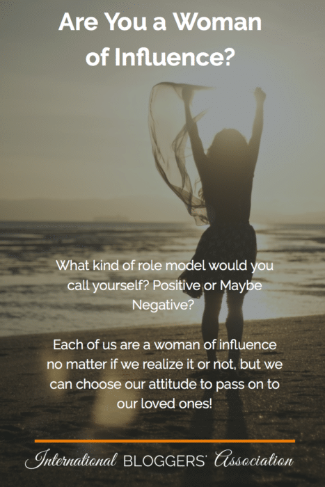 What kind of role model would you call yourself? Positive or Maybe Negative? Each of us are a woman of influence no matter if we realize it or not, but we can choose our attitude to pass on to our loved ones!