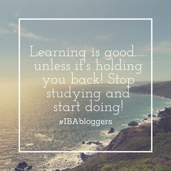 Learning is good... unless it's holding you back! Stop studying and START DOING! #IBAbloggers