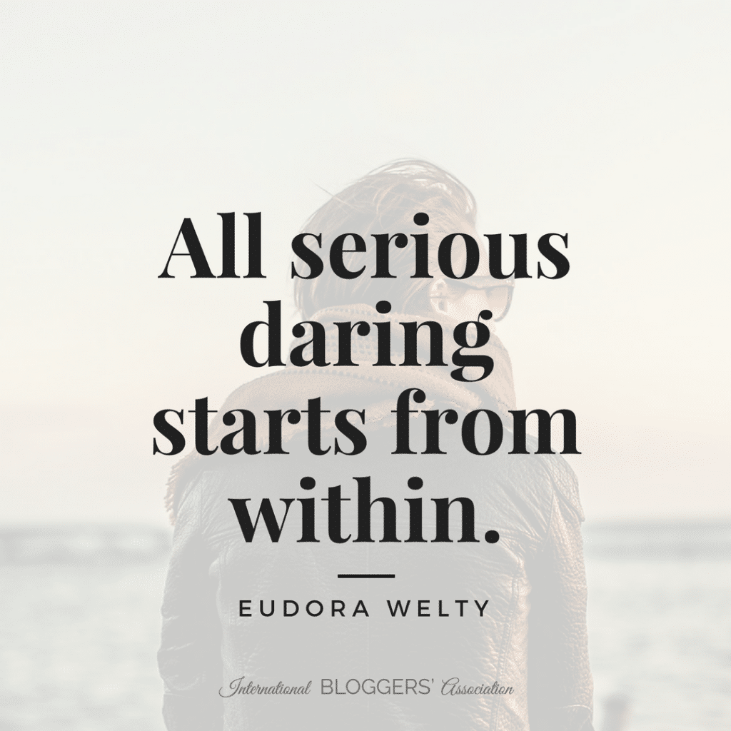 All serious daring starts from within. -Eudora Welty