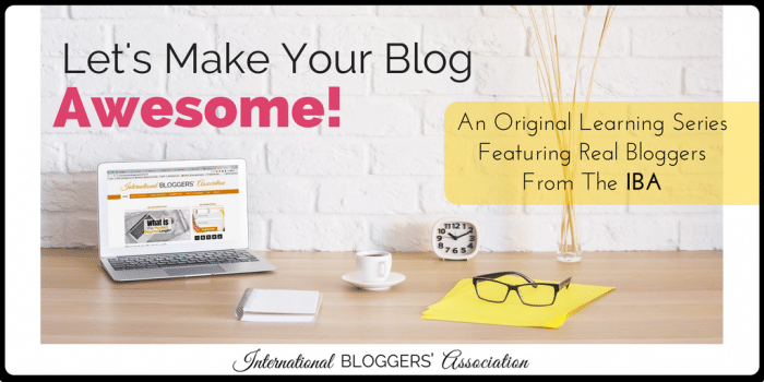 Let's Make Your Blog Awesome! An original learning series featuring real bloggers from International Bloggers' Association.