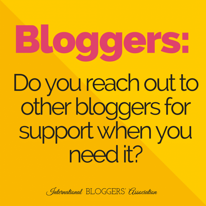 Do you reach out to other bloggers for support when you need it?