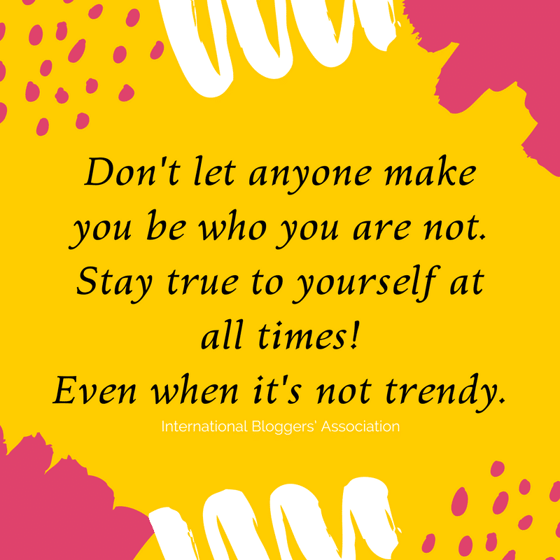 Don't let anyone make you be who you are not. Stay true to yourself at all times! Even when it's not trendy.