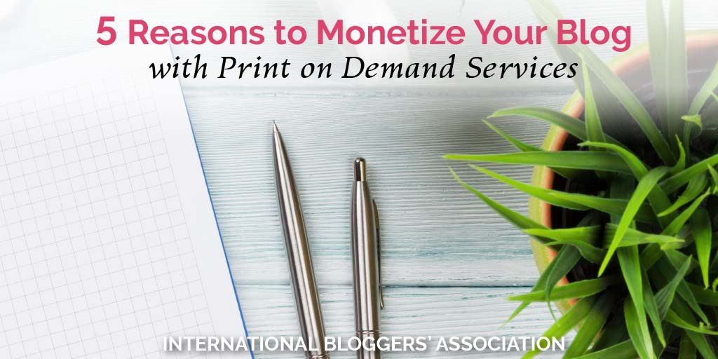 5 Reasons to Monetize Your Blog with Print on Demand Services