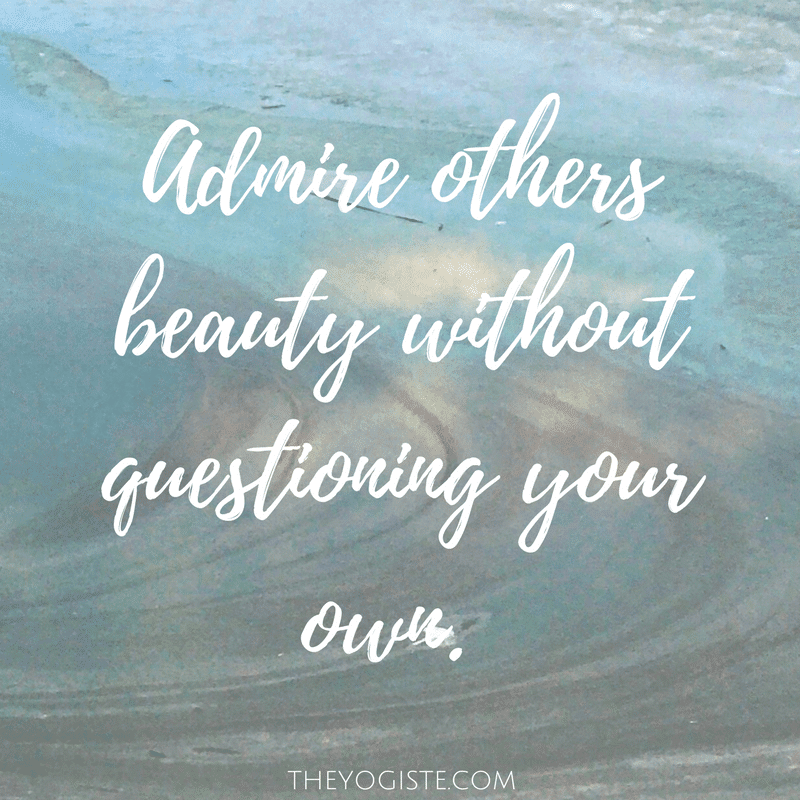Admire others beauty without questioning your own.